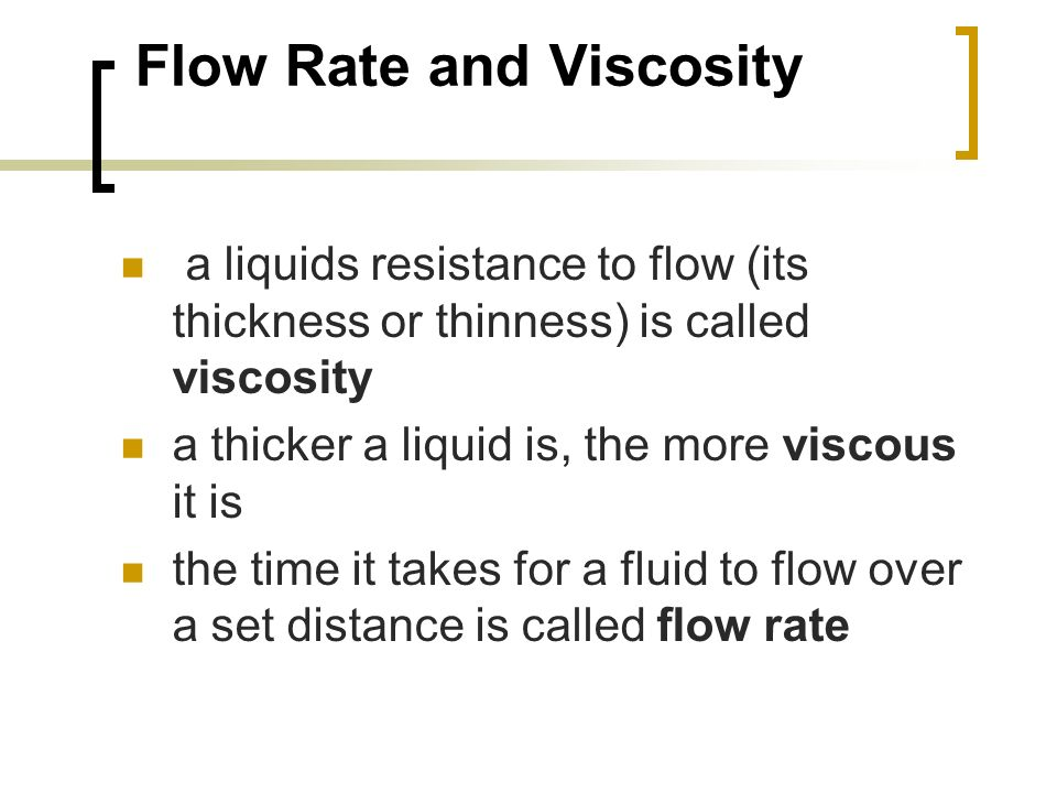 a liquids resistance to flow (its thickness or thinness) is called viscosity a thicker a liquid is, the more viscous it is the time it takes for a fluid to flow over a set distance is called flow rate