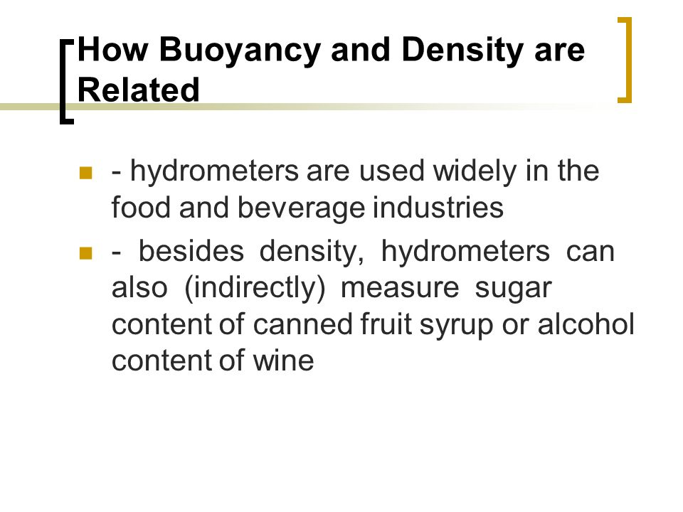 How Buoyancy and Density are Related - hydrometers are used widely in the food and beverage industries - besides density, hydrometers can also (indirectly) measure sugar content of canned fruit syrup or alcohol content of wine