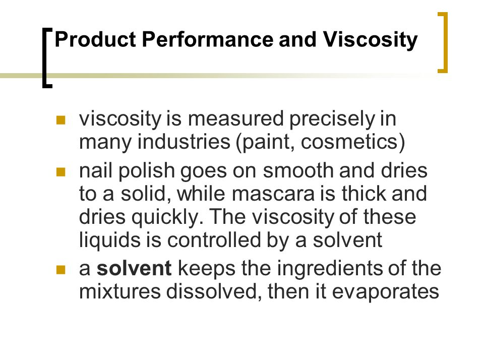 Product Performance and Viscosity viscosity is measured precisely in many industries (paint, cosmetics) nail polish goes on smooth and dries to a solid, while mascara is thick and dries quickly.