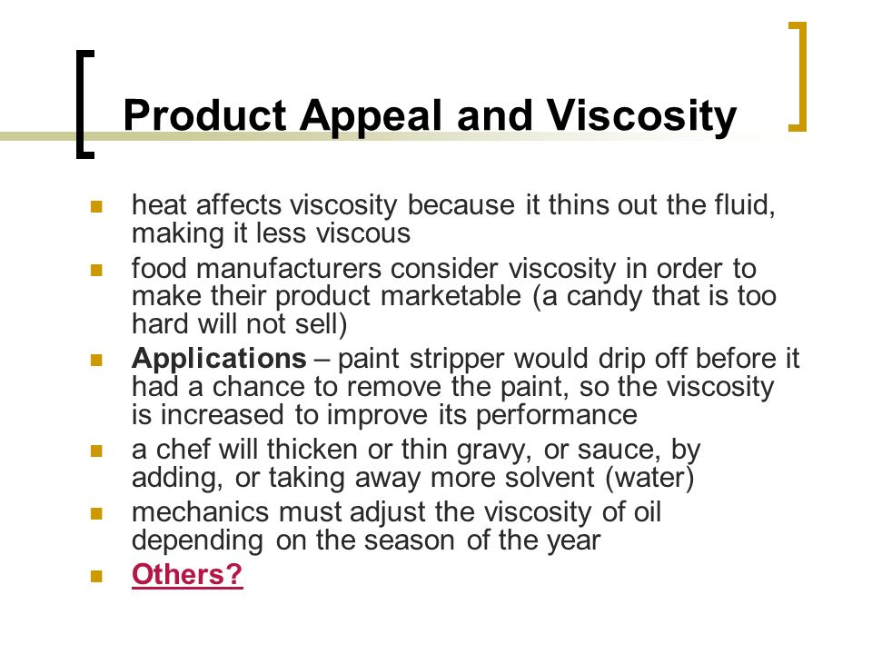 Product Appeal and Viscosity heat affects viscosity because it thins out the fluid, making it less viscous food manufacturers consider viscosity in order to make their product marketable (a candy that is too hard will not sell) Applications – paint stripper would drip off before it had a chance to remove the paint, so the viscosity is increased to improve its performance a chef will thicken or thin gravy, or sauce, by adding, or taking away more solvent (water) mechanics must adjust the viscosity of oil depending on the season of the year Others?