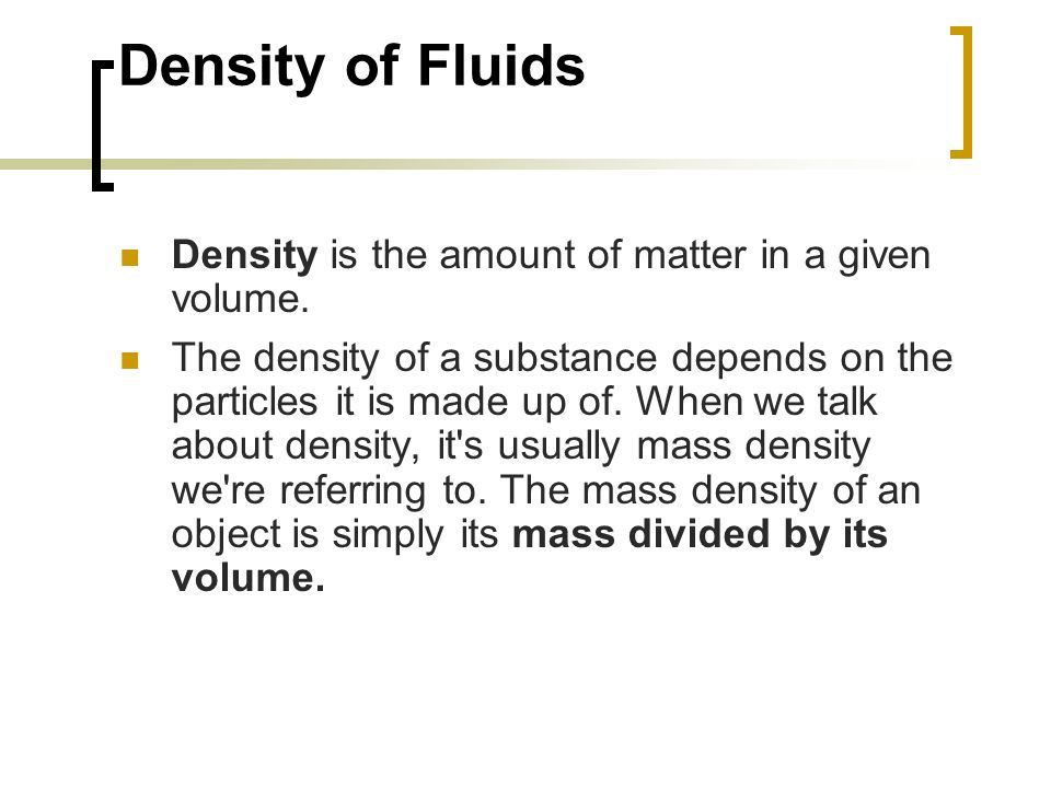 Density of Fluids Density is the amount of matter in a given volume. The density of a substance depends on the particles it is made up of. When we tal