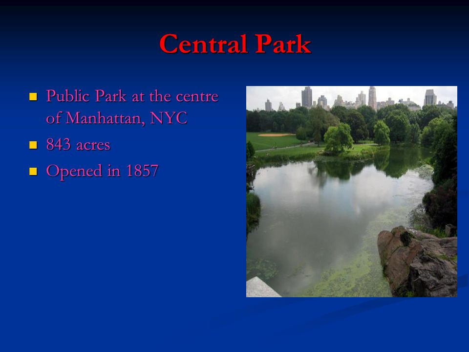 Central Park Public Park at the centre of Manhattan, NYC Public Park at the centre of Manhattan, NYC 843 acres 843 acres Opened in 1857 Opened in 1857