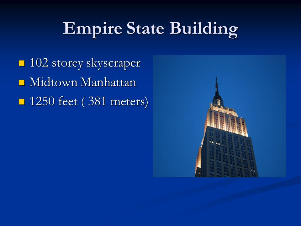 Empire State Building 102 storey skyscraper 102 storey skyscraper Midtown Manhattan Midtown Manhattan 1250 feet ( 381 meters) 1250 feet ( 381 meters)