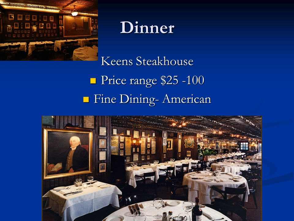 Dinner Keens Steakhouse Price range $25 -100 Price range $25 -100 Fine Dining- American Fine Dining- American
