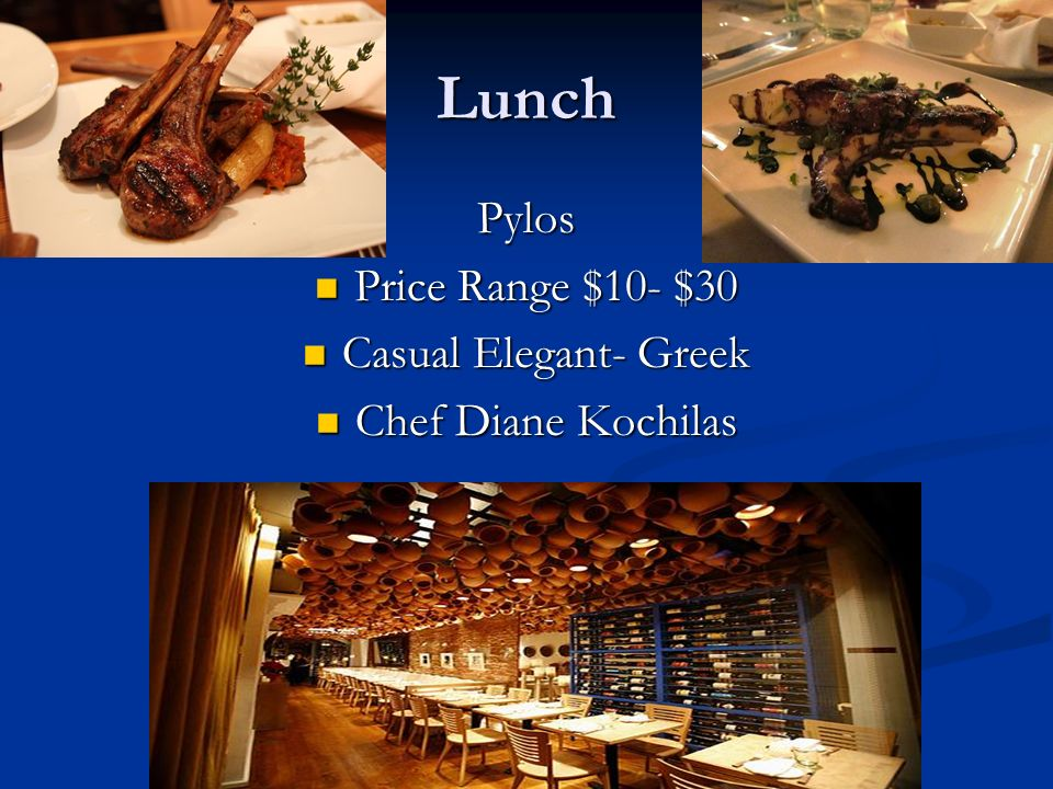 Lunch Pylos Price Range $10- $30 Price Range $10- $30 Casual Elegant- Greek Casual Elegant- Greek Chef Diane Kochilas Chef Diane Kochilas