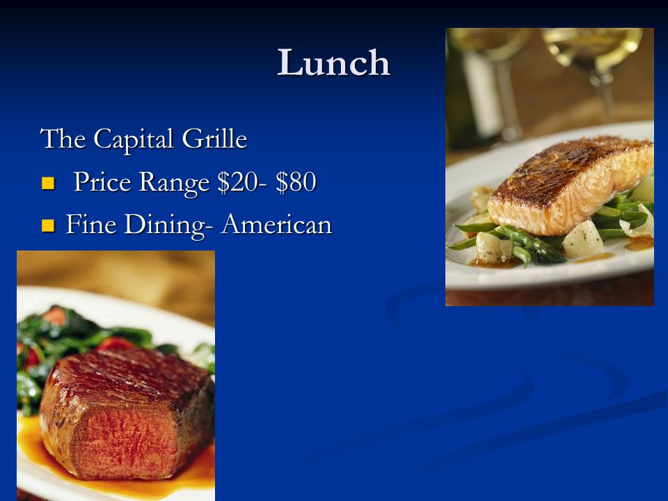 Lunch The Capital Grille Price Range $20- $80 Price Range $20- $80 Fine Dining- American Fine Dining- American