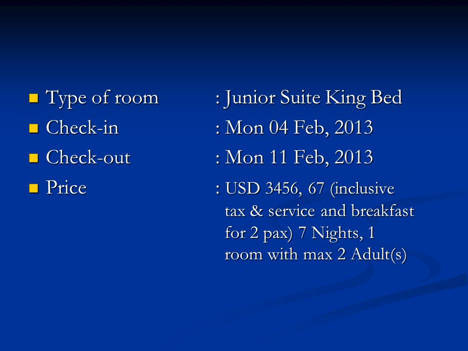 Type of room: Junior Suite King Bed Type of room: Junior Suite King Bed Check-in: Mon 04 Feb, 2013 Check-in: Mon 04 Feb, 2013 Check-out: Mon 11 Feb, 2