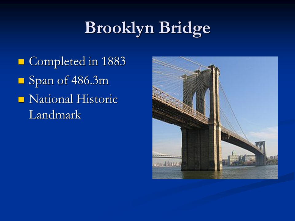 Brooklyn Bridge Completed in 1883 Completed in 1883 Span of 486.3m Span of 486.3m National Historic Landmark National Historic Landmark