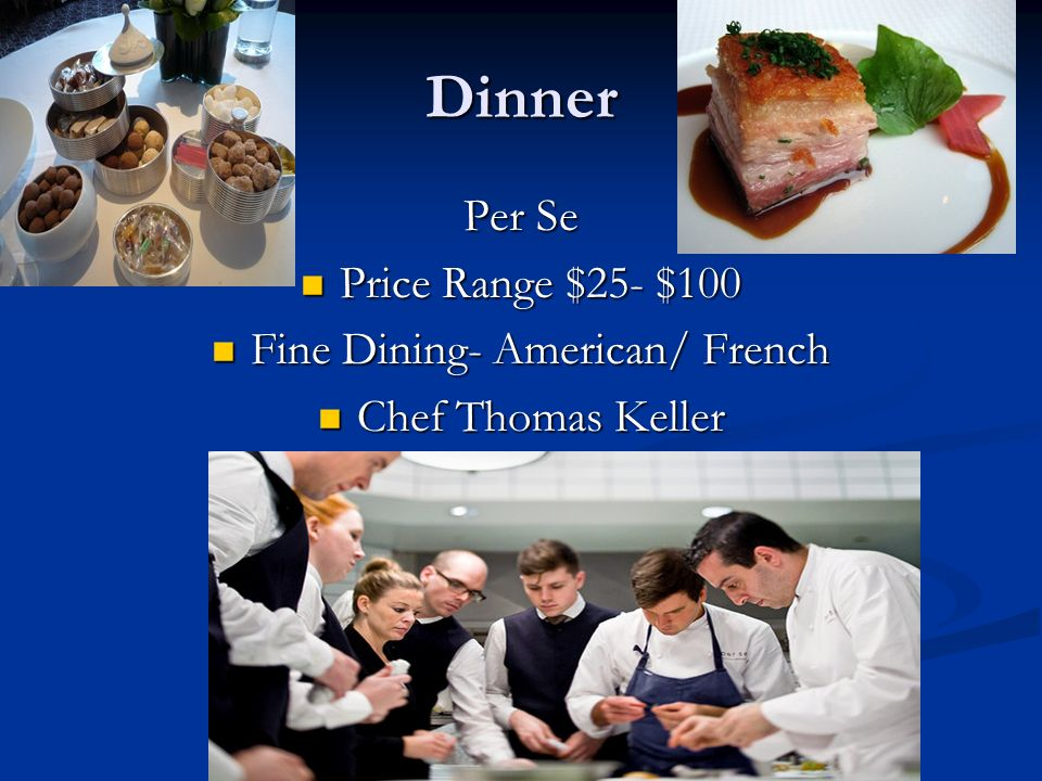 Dinner Per Se Price Range $25- $100 Price Range $25- $100 Fine Dining- American/ French Fine Dining- American/ French Chef Thomas Keller Chef Thomas K