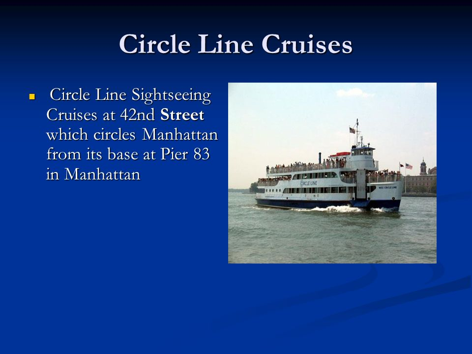 Circle Line Cruises Circle Line Sightseeing Cruises at 42nd Street which circles Manhattan from its base at Pier 83 in Manhattan Circle Line Sightseei