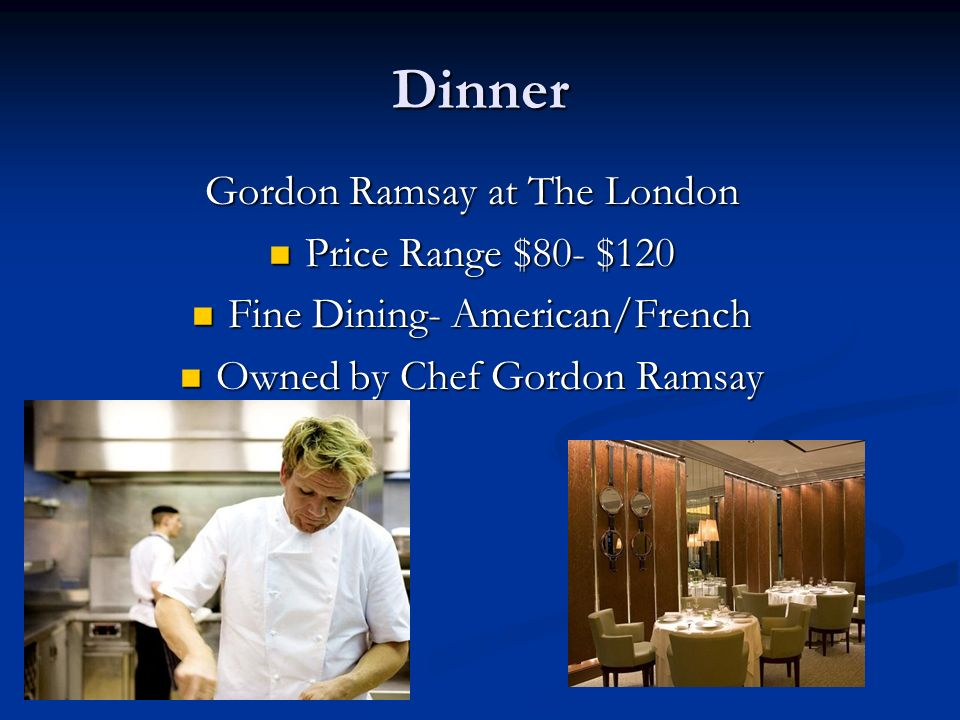 Dinner Gordon Ramsay at The London Price Range $80- $120 Price Range $80- $120 Fine Dining- American/French Fine Dining- American/French Owned by Chef