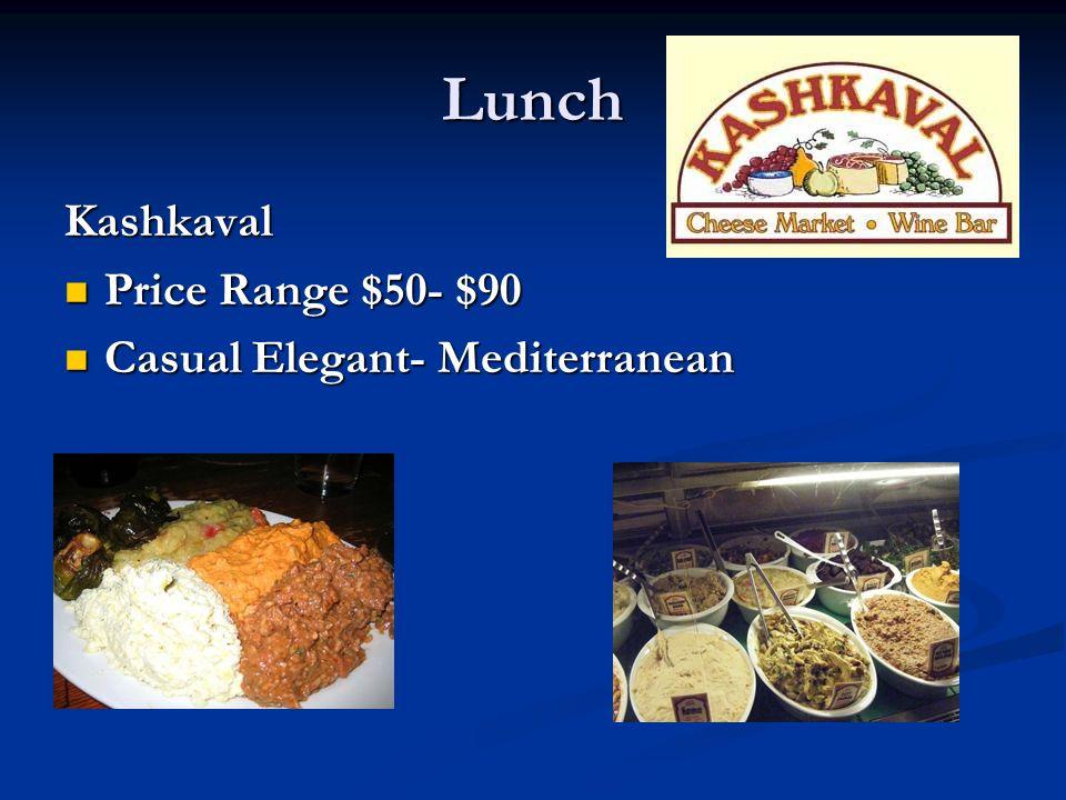 Lunch Kashkaval Price Range $50- $90 Price Range $50- $90 Casual Elegant- Mediterranean Casual Elegant- Mediterranean