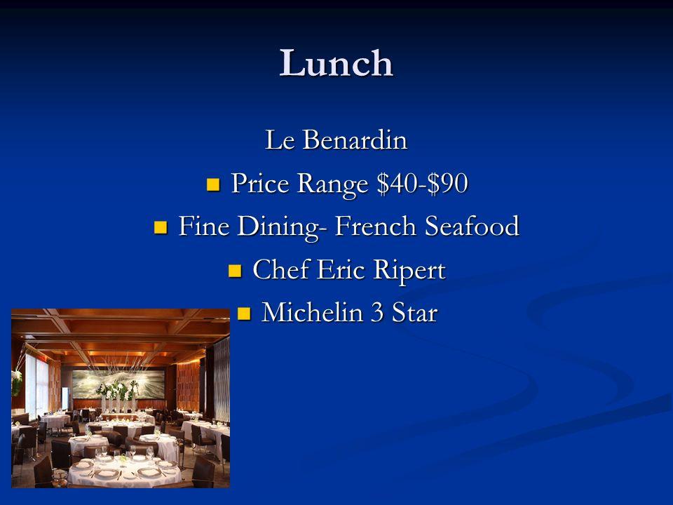 Lunch Le Benardin Price Range $40-$90 Price Range $40-$90 Fine Dining- French Seafood Fine Dining- French Seafood Chef Eric Ripert Chef Eric Ripert Michelin 3 Star Michelin 3 Star
