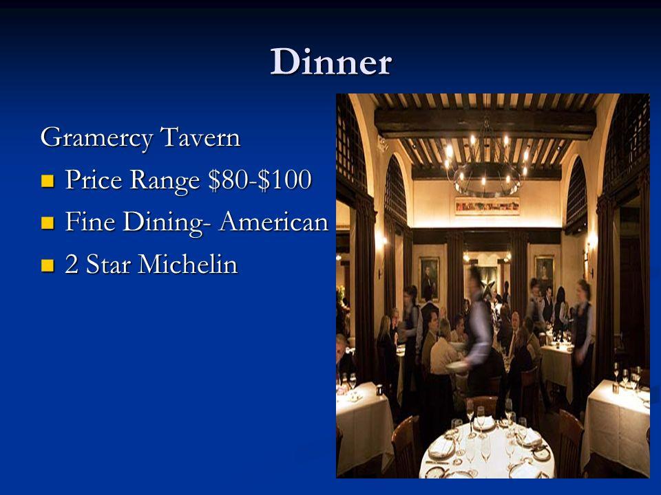 Dinner Gramercy Tavern Price Range $80-$100 Price Range $80-$100 Fine Dining- American Fine Dining- American 2 Star Michelin 2 Star Michelin
