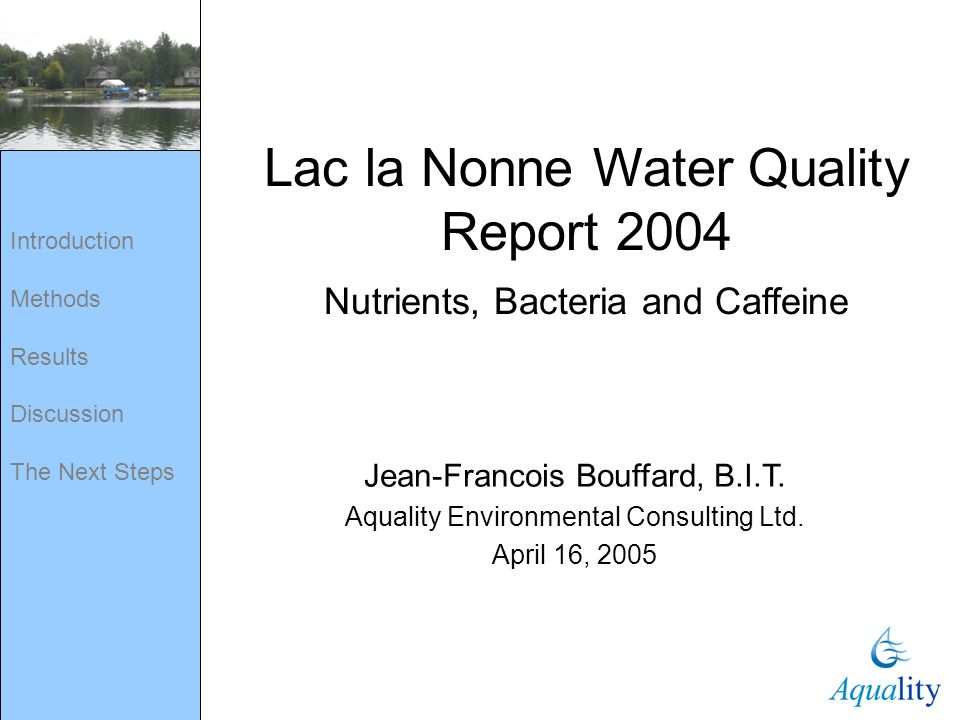 Introduction Methods Results Discussion The Next Steps Lac la Nonne Water Quality Report 2004 Nutrients, Bacteria and Caffeine Jean-Francois Bouffard,