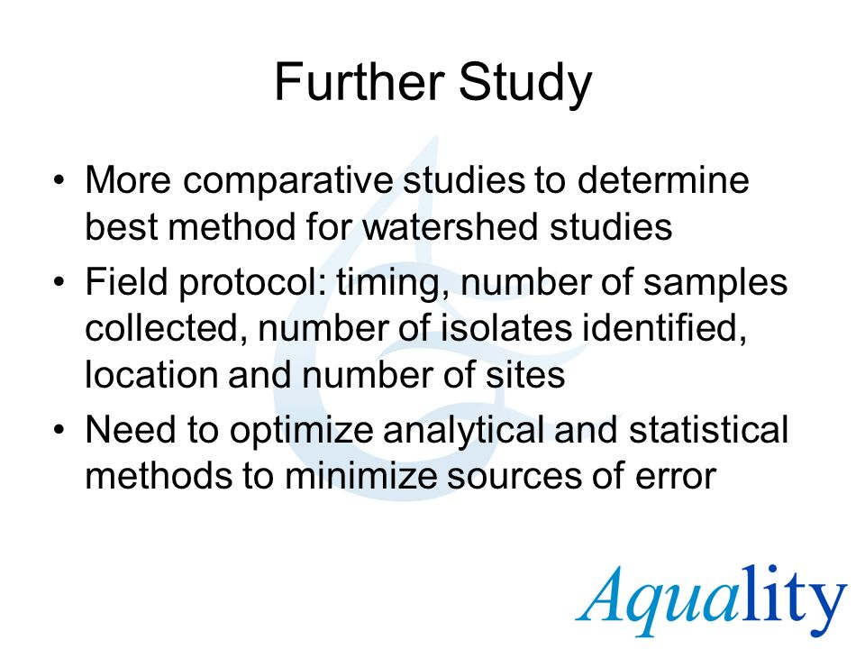 Further Study More comparative studies to determine best method for watershed studies Field protocol: timing, number of samples collected, number of i