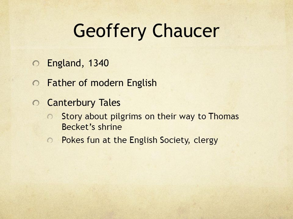 Geoffery Chaucer England, 1340 Father of modern English Canterbury Tales Story about pilgrims on their way to Thomas Beckets shrine Pokes fun at the E