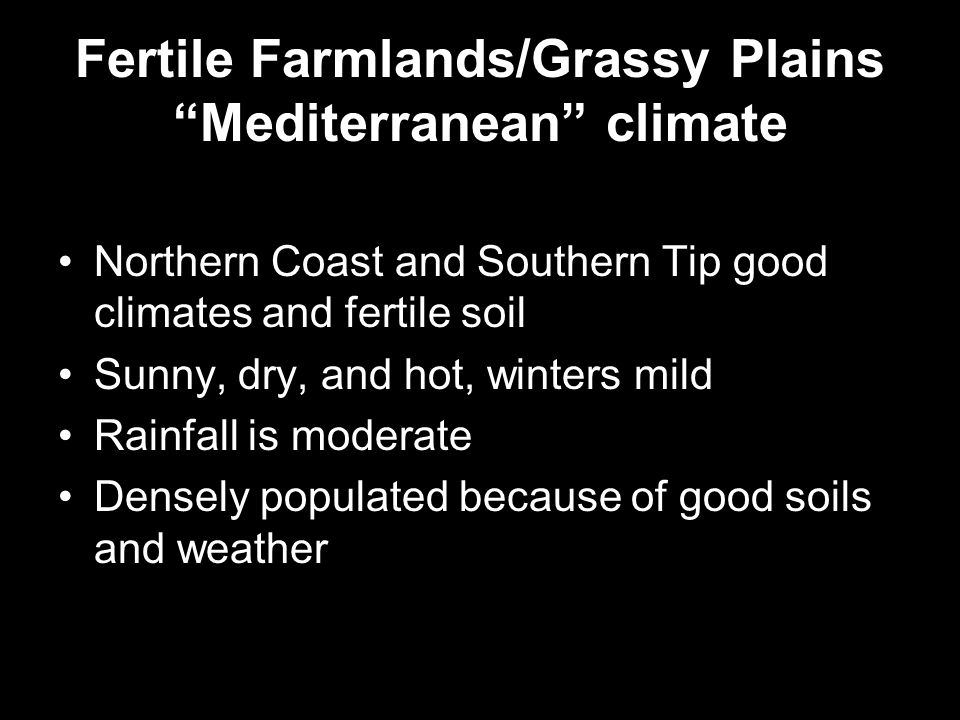 Fertile Farmlands/Grassy Plains Mediterranean climate Northern Coast and Southern Tip good climates and fertile soil Sunny, dry, and hot, winters mild