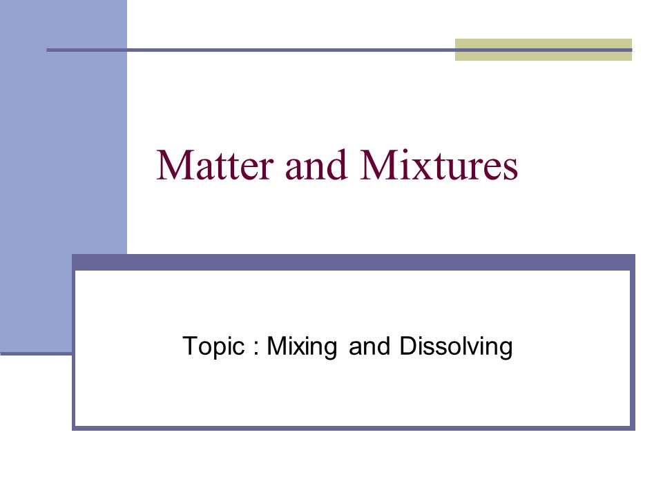 Matter and Mixtures Topic : Mixing and Dissolving