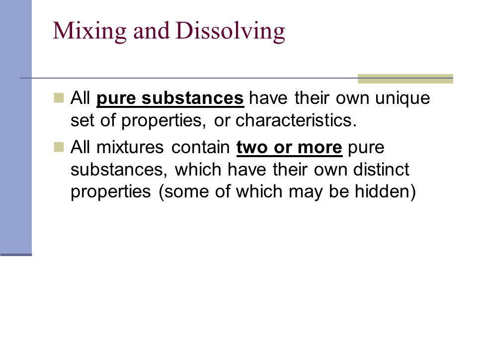 Mixing and Dissolving All pure substances have their own unique set of properties, or characteristics. All mixtures contain two or more pure substance