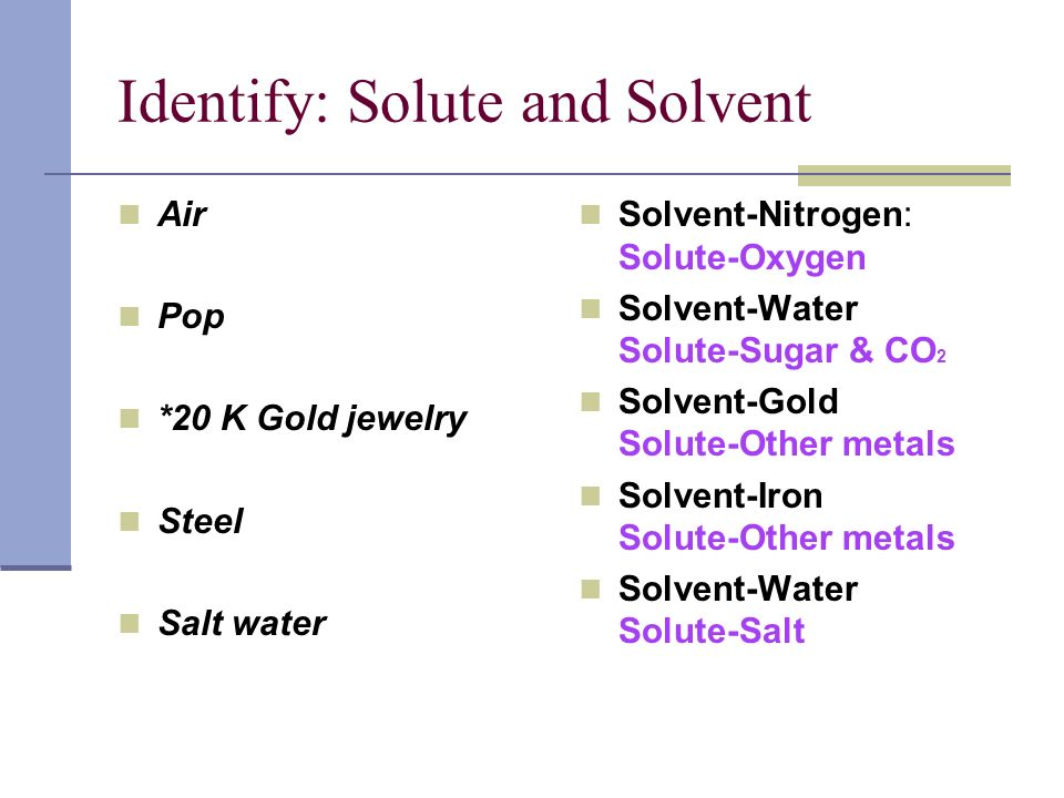 Identify: Solute and Solvent Air Pop *20 K Gold jewelry Steel Salt water Solvent-Nitrogen: Solute-Oxygen Solvent-Water Solute-Sugar & CO 2 Solvent-Gol