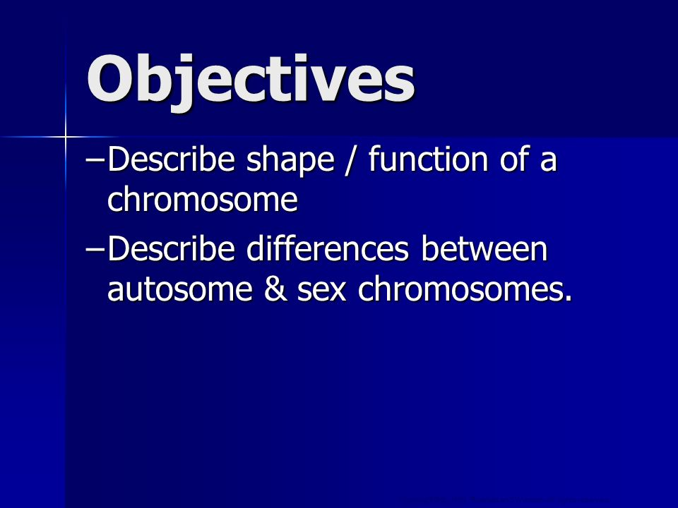 Copyright © by Holt, Rinehart and Winston. All rights reserved. Objectives –Describe shape / function of a chromosome –Describe differences between au