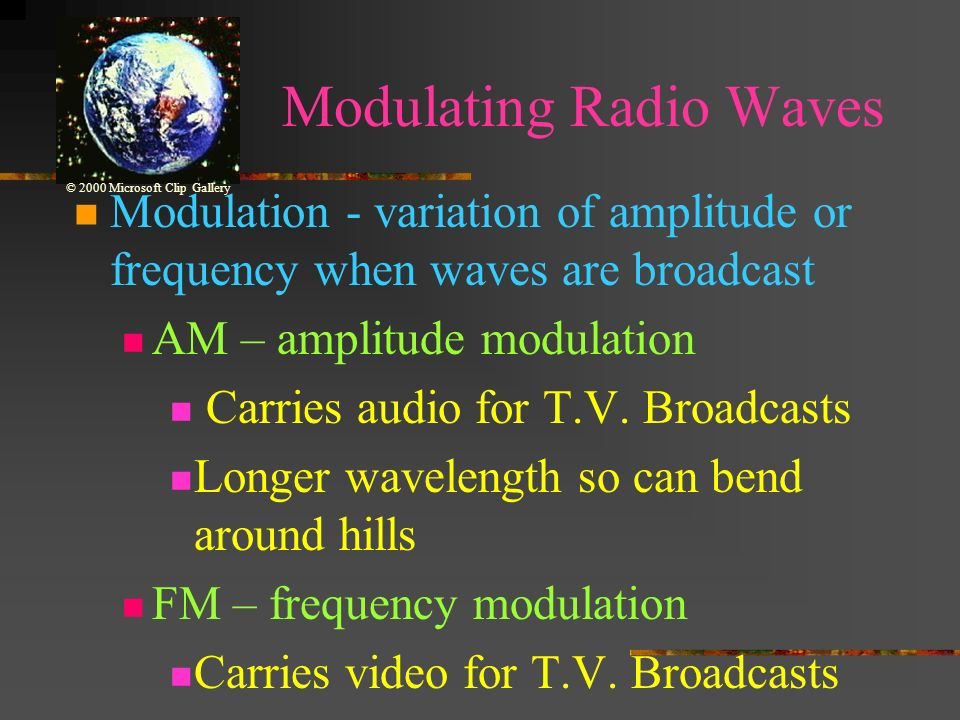 Modulating Radio Waves Modulation - variation of amplitude or frequency when waves are broadcast AM – amplitude modulation Carries audio for T.V.
