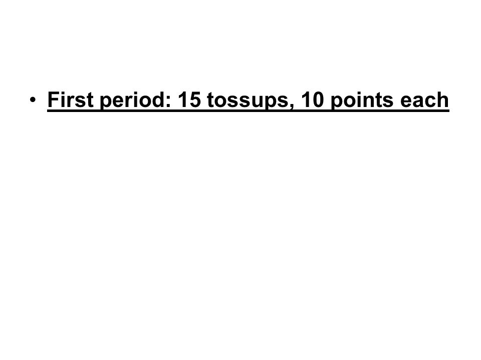 First period: 15 tossups, 10 points each