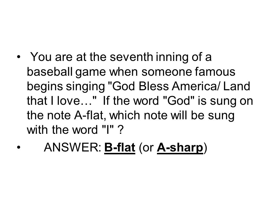 You are at the seventh inning of a baseball game when someone famous begins singing God Bless America/ Land that I love… If the word God is sung on the note A-flat, which note will be sung with the word I .