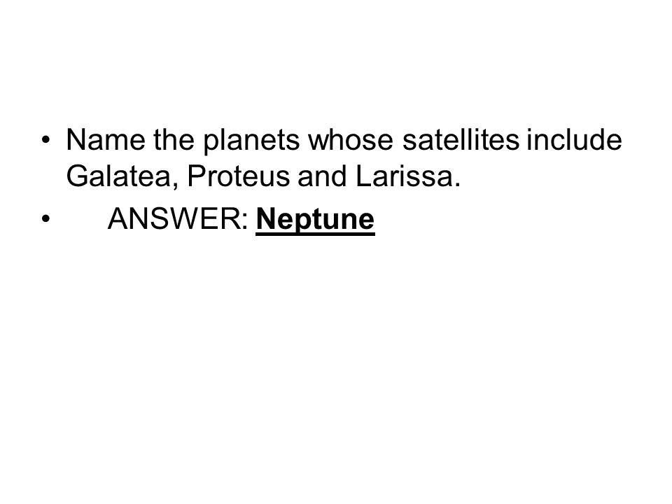 Name the planets whose satellites include Galatea, Proteus and Larissa. ANSWER: Neptune