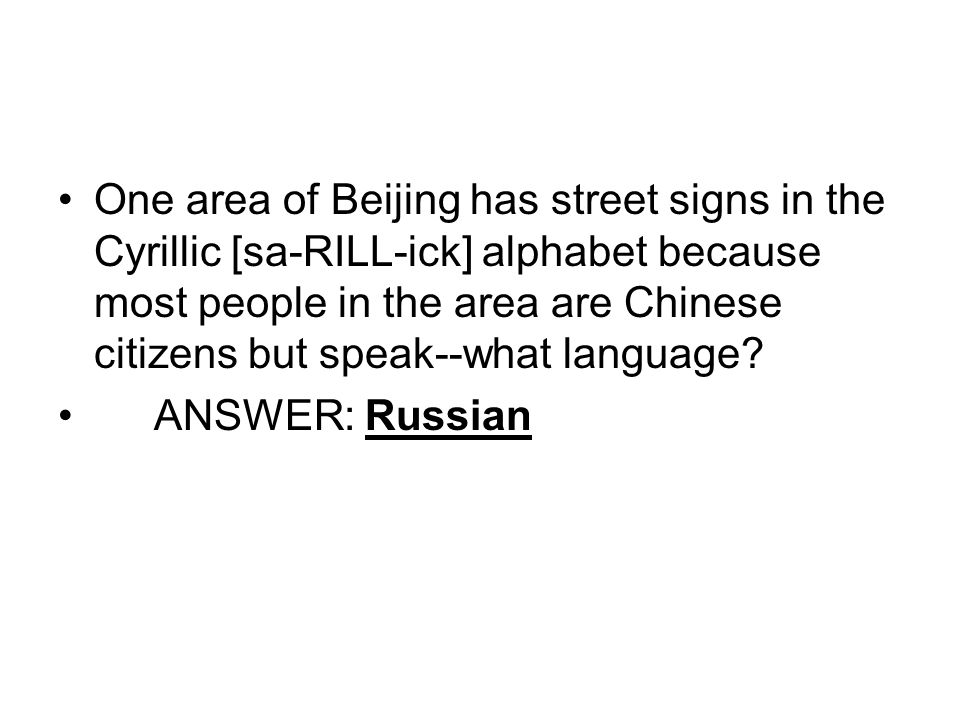 One area of Beijing has street signs in the Cyrillic [sa-RILL-ick] alphabet because most people in the area are Chinese citizens but speak--what language.