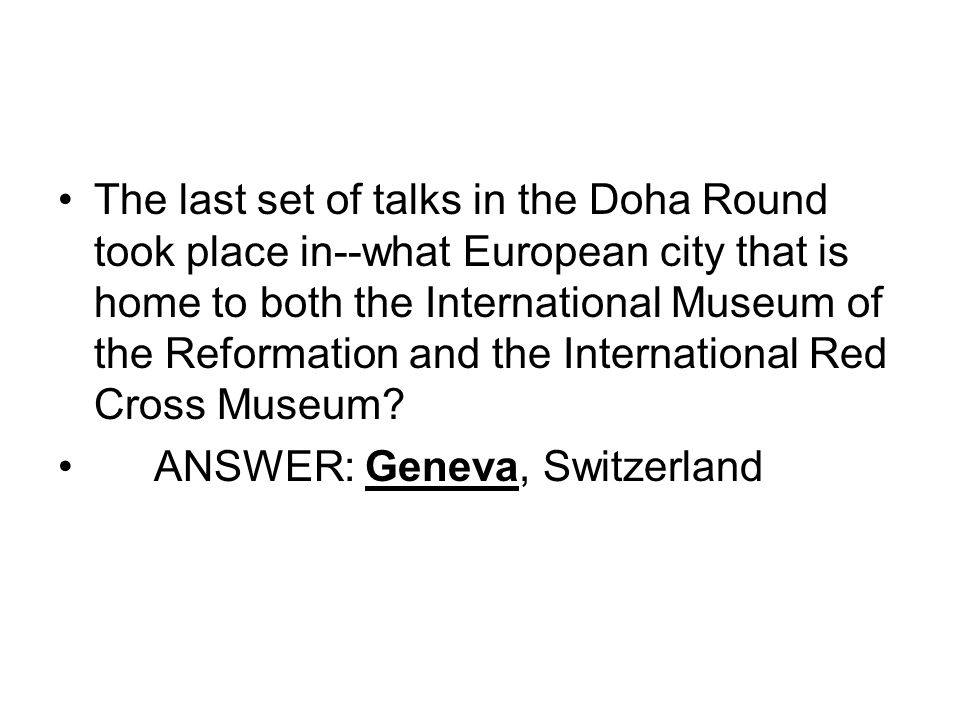 The last set of talks in the Doha Round took place in--what European city that is home to both the International Museum of the Reformation and the International Red Cross Museum.