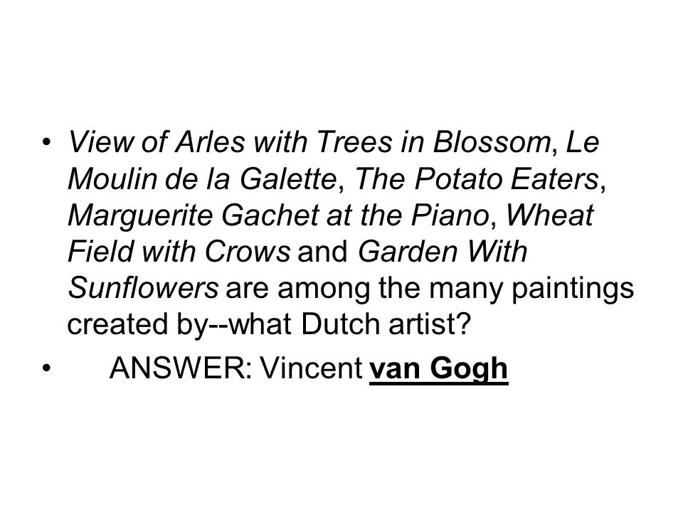 View of Arles with Trees in Blossom, Le Moulin de la Galette, The Potato Eaters, Marguerite Gachet at the Piano, Wheat Field with Crows and Garden With Sunflowers are among the many paintings created by--what Dutch artist.