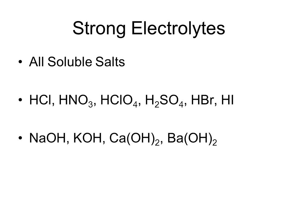 Strong Electrolytes All Soluble Salts HCl, HNO 3, HClO 4, H 2 SO 4, HBr, HI NaOH, KOH, Ca(OH) 2, Ba(OH) 2