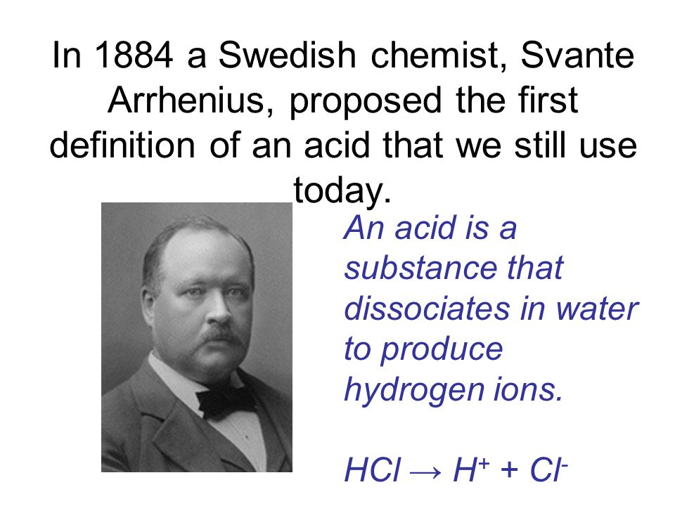 In 1884 a Swedish chemist, Svante Arrhenius, proposed the first definition of an acid that we still use today. An acid is a substance that dissociates