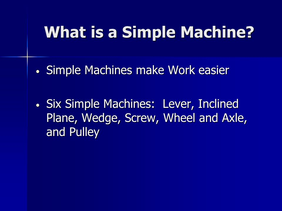 What is a Simple Machine? Simple Machines make Work easier Simple Machines make Work easier Six Simple Machines: Lever, Inclined Plane, Wedge, Screw,