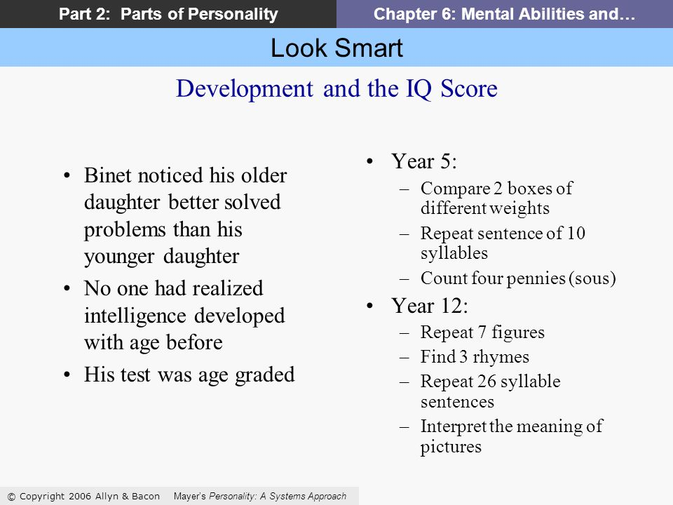 Look Smart © Copyright 2006 Allyn & Bacon Mayers Personality: A Systems Approach Part 2: Parts of PersonalityChapter 6: Mental Abilities and… Development and the IQ Score Year 5: –Compare 2 boxes of different weights –Repeat sentence of 10 syllables –Count four pennies (sous) Year 12: –Repeat 7 figures –Find 3 rhymes –Repeat 26 syllable sentences –Interpret the meaning of pictures Binet noticed his older daughter better solved problems than his younger daughter No one had realized intelligence developed with age before His test was age graded
