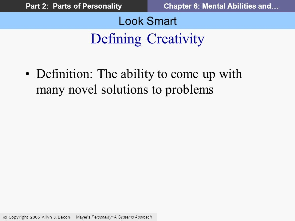 Look Smart © Copyright 2006 Allyn & Bacon Mayers Personality: A Systems Approach Part 2: Parts of PersonalityChapter 6: Mental Abilities and… Defining Creativity Definition: The ability to come up with many novel solutions to problems