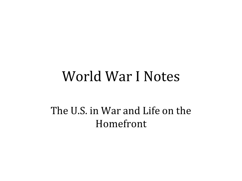 World War I Notes The U.S. in War and Life on the Homefront