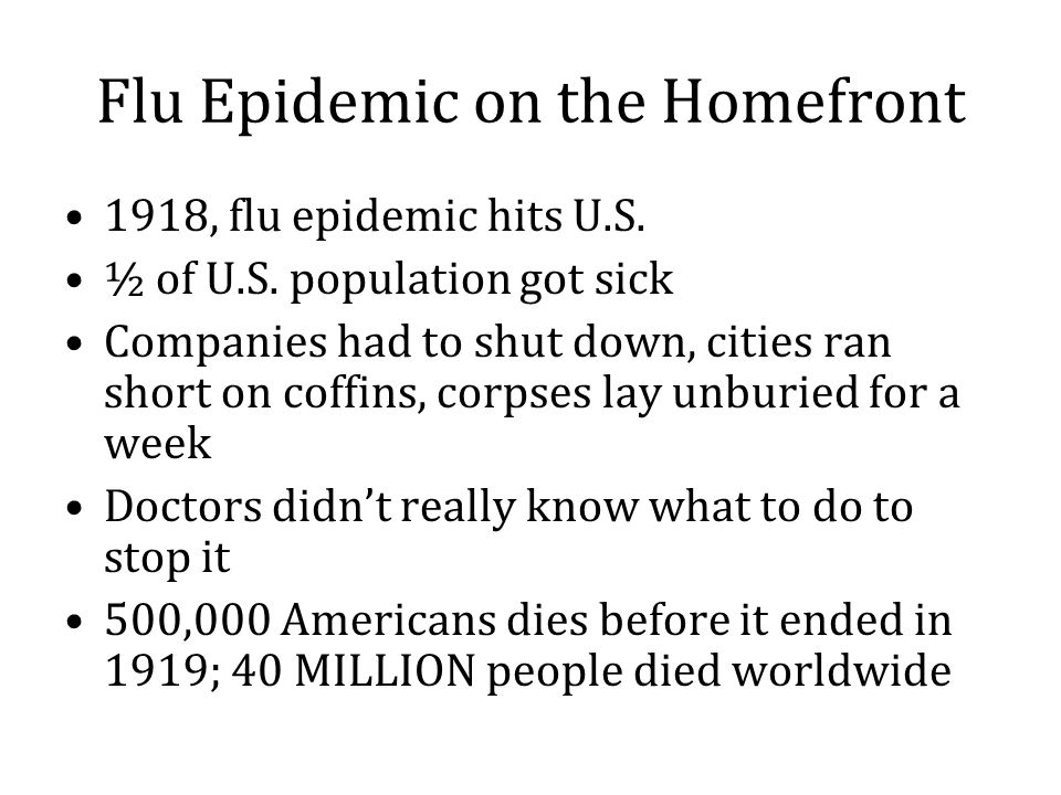 Flu Epidemic on the Homefront 1918, flu epidemic hits U.S. ½ of U.S. population got sick Companies had to shut down, cities ran short on coffins, corp