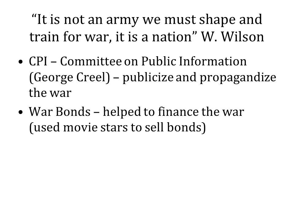 It is not an army we must shape and train for war, it is a nation W. Wilson CPI – Committee on Public Information (George Creel) – publicize and propa