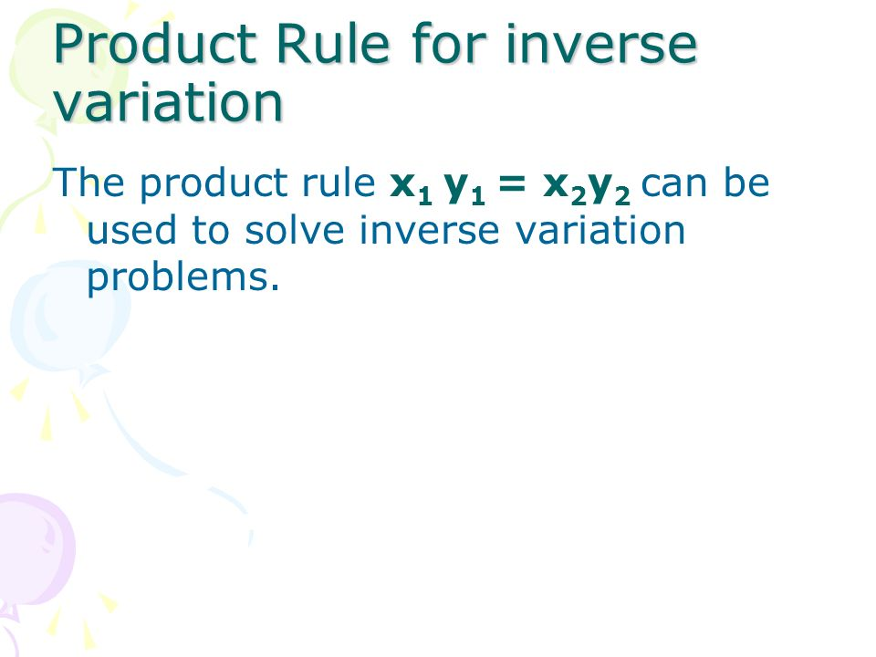 Product Rule for inverse variation The product rule x 1 y 1 = x 2 y 2 can be used to solve inverse variation problems.