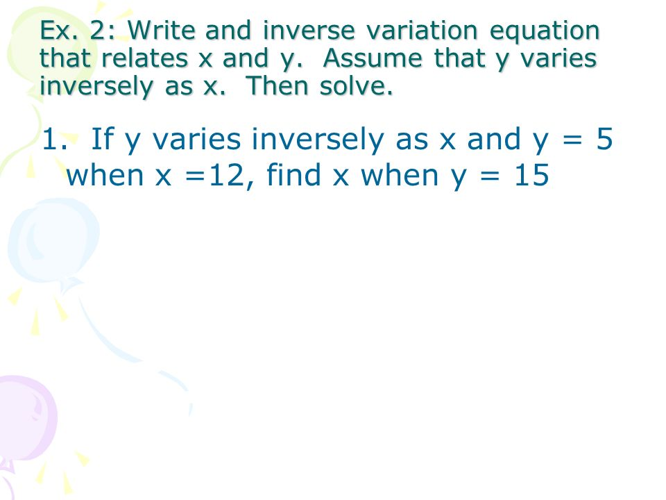 2. If y varies inversely as x and y = 8 when x =6, find y when x = 4