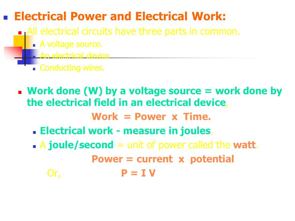 Electrical Power and Electrical Work: All electrical circuits have three parts in common. A voltage source. An electrical device Conducting wires. Wor