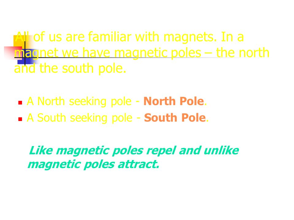 All of us are familiar with magnets. In a magnet we have magnetic poles – the north and the south pole. A North seeking pole - North Pole. A South see