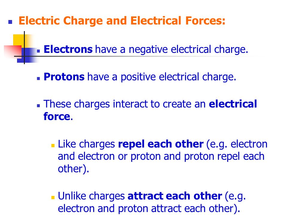 Electric Charge and Electrical Forces: Electrons have a negative electrical charge. Protons have a positive electrical charge. These charges interact