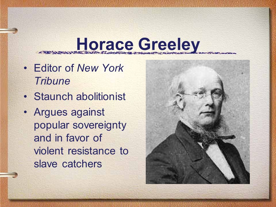 Horace Greeley Editor of New York Tribune Staunch abolitionist Argues against popular sovereignty and in favor of violent resistance to slave catchers