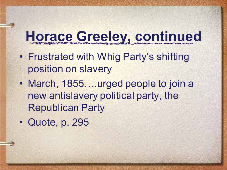 Horace Greeley, continued Frustrated with Whig Partys shifting position on slavery March, 1855….urged people to join a new antislavery political party