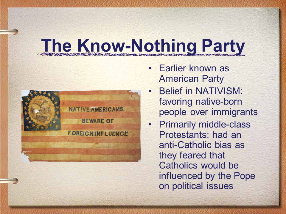 The Know-Nothing Party Earlier known as American Party Belief in NATIVISM: favoring native-born people over immigrants Primarily middle-class Protesta