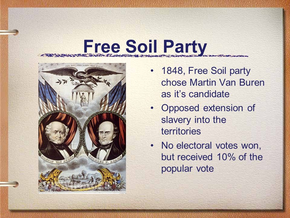 Free Soil Party 1848, Free Soil party chose Martin Van Buren as its candidate Opposed extension of slavery into the territories No electoral votes won